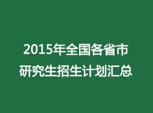 2015年全国各省市研究生招生计划汇总